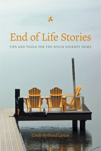 End of Life Stories: Tips and Tools for the Souls Journey Home by Cindy Bertrand Larson