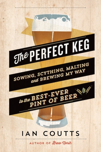 The Perfect Keg: Sowing, Scything, Malting and Brewing My Way to the Best Ever Pint of Beer by Ian Coutts