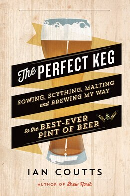 Book The Perfect Keg: Sowing, Scything, Malting and Brewing My Way to the Best Ever Pint of Beer by Ian Coutts