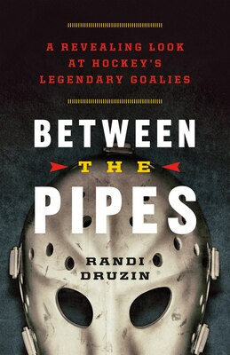Book Between the Pipes: A Revealing Look at Hockeys Legendary Goalies by Randi Druzin