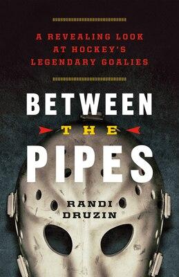 Book Between the Pipes: A Revealing Look at Hockeys Legendary Goalies by Randi Druzin