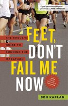 Feet, Dont Fail Me Now: The Rogues Guide to Running the Marathon