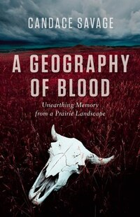 A Geography of Blood: Unearthing Memory from a Prairie Landscape