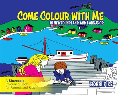 Come Colour With Me In Newfoundland And Labrador: A Sharable Colouring Book For Parents And Kids by Bobbi Pike