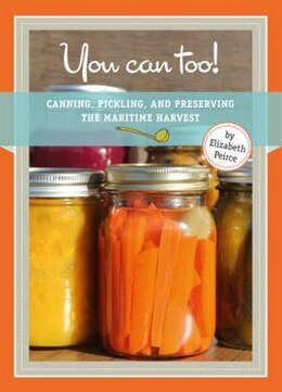 Book You Can Too: Canning, Pickling and Preserving the Maritime Harvest by Elizabeth Peirce