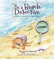 Be a Beach Detective: Solving the Mysteries of Sea, Sand, and Surf