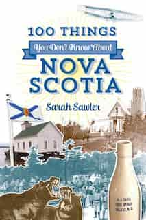 100 Things You Don't Know About Nova Scotia by Sarah Sawler