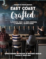 East Coast Crafted: The Essential Guide To The Beers, Breweries, And Brewpubs Of Atlantic Canada