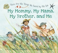 My Mommy, My Mama, My Brother, and Me: These Are the Things We Found By the Sea