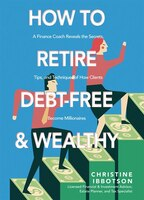 How To Retire Debt-free And Wealthy: A Finance Coach Reveals The Secrets, Tips, And Techniques Of…