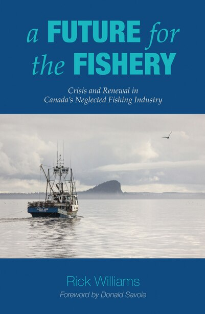 A Future for the Fishery: Crisis and Renewal in Canada's Neglected Fishing Industry by Rick Williams