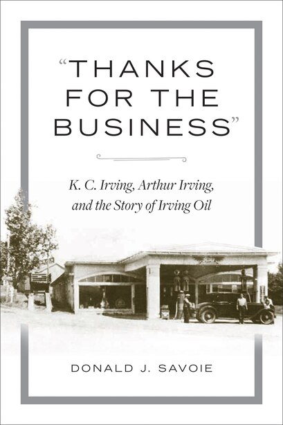 thanks For The Business: K.c. Irving, Arthur Irving, And The Story Of Irving Oil by Donald Savoie