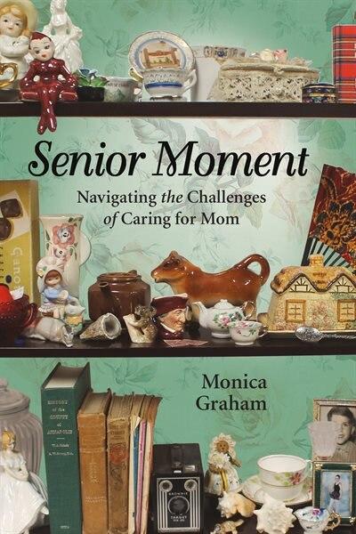 Senior Moment: Navigating the Challenges of Caring for Mom de Monica Graham