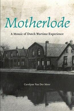 Book Motherlode: A Mosaic of Dutch Wartime Experience by Carolyne Van Der Meer