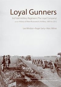 Loyal Gunners: 3rd Field Artillery Regiment (The Loyal Company) and the History of New Brunswicks…