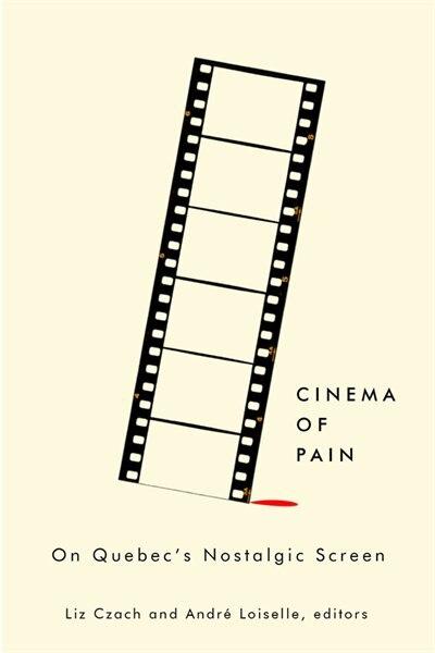 Cinema of Pain: On Quebec's Nostalgic Screen by Liz Czach