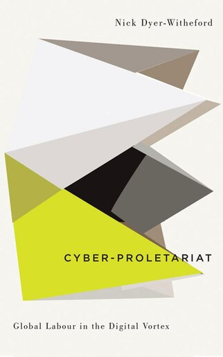 Cyber-proletariat: Global Labour In The Digital Vortex by Nick Dyer-witheford