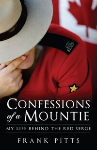 Confessions Of A Mountie: My Life Behind The Red Serge