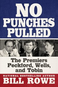 No Punches Pulled: The Premiers Peckford, Wells, And Tobin