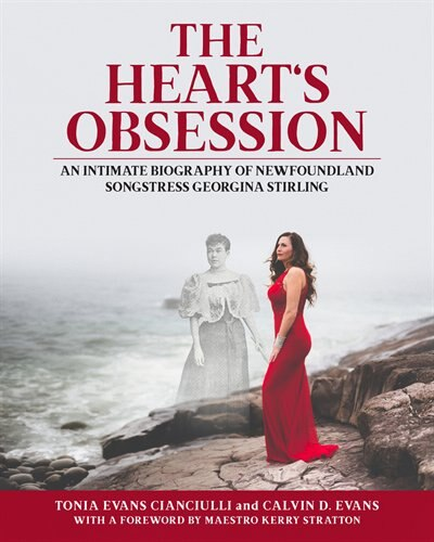 The Heart's Obsession: An Intimate Biography Of Newfoundland Songstress Georgina Stirling by Tonia Evans Cianciulli