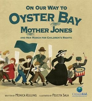 On Our Way To Oyster Bay: Mother Jones And Her March For Children's Rights by Monica Kulling