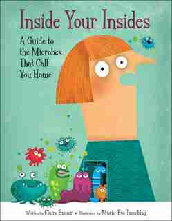 Inside Your Insides: A Guide To The Microbes That Call You Home by Claire Eamer