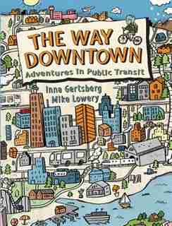 The Way Downtown: Adventures In Public Transit by Inna Gertsberg
