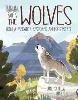 Bringing Back The Wolves: How A Predator Restored An Ecosystem by Jude Isabella