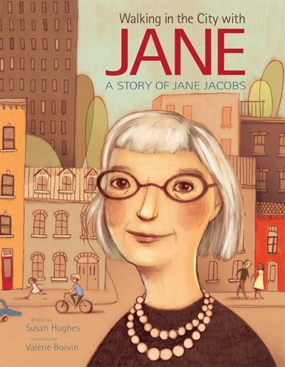 Walking In The City With Jane: A Story Of Jane Jacobs by Susan Hughes