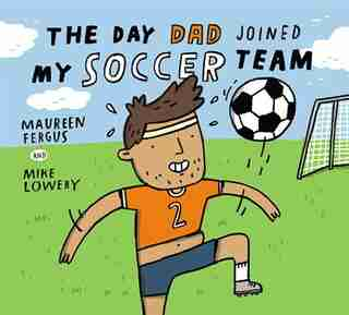 The Day Dad Joined My Soccer Team by Maureen Fergus