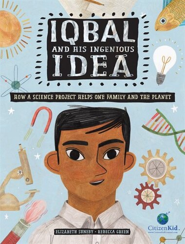 Iqbal and His Ingenious Idea: How a Science Project Helps One Family and the Planet by Elizabeth Suneby