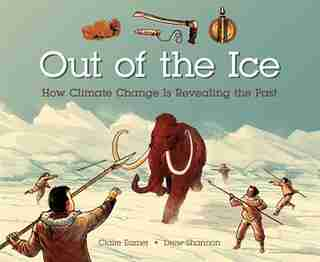 Out Of The Ice: How Climate Change Is Revealing The Past by Claire Eamer