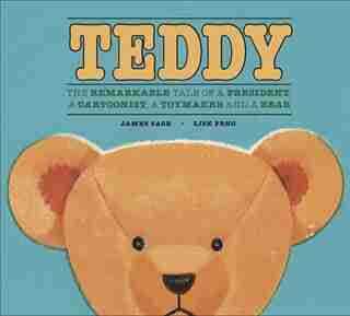 Teddy: The Remarkable Tale of a President, a Cartoonist, a Toymaker and a Bear by James Sage
