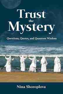 Trust the Mystery: Questions, Quotes, and Quantum Wisdom by Nina Shoroplova