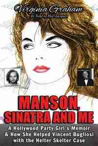 Manson, Sinatra and Me: A Hollywood Party Girl's Memoir and How She Helped Vincent Bugliosi with the Helter Skelter Case by Virginia Graham