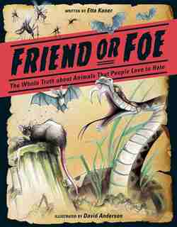 Friend or Foe: The Whole Truth about Animals that People Love to Hate by Etta Kaner
