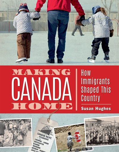 Making Canada Home: How Immigrants Shaped This Country by Susan Hughes