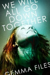 Book We Will All Go Down Together by Gemma Files