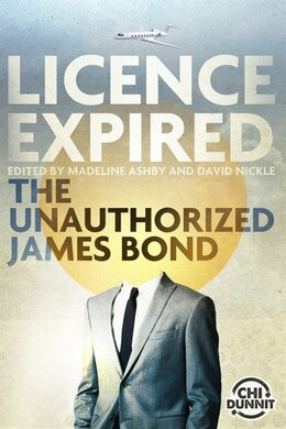 Book Licence Expired: The Unauthorized James Bond by Madeline Ashby