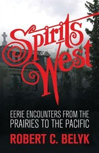 Spirits of the West: Eerie Encounters from the Prairies to the Pacific by Robert C. Belyk