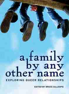 A Family by Any Other Name: Exploring Queer Relationships by Bruce Gillespie