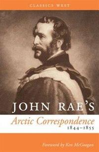 John Rae's Arctic Correspondence, 1844-1855 by John Rae