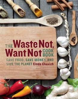 Book The Waste Not, Want Not Cookbook: Save Food, Save Money, and Save the Planet by Cinda Chavich