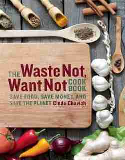The Waste Not, Want Not Cookbook: Save Food, Save Money, and Save the Planet by Cinda Chavich