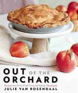 Out of the Orchard: Recipes for Fresh Fruit from the Sunny Okanagan by Julie Van Rosendaal