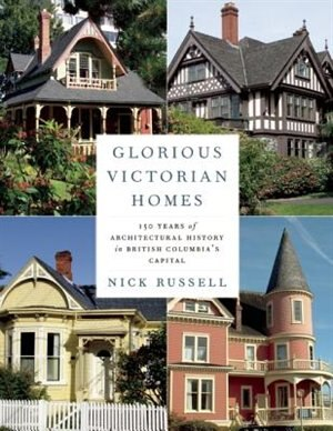 Glorious Victorian Homes: 150 Years of Architectural History in British Columbia's Capital by Nick Russell