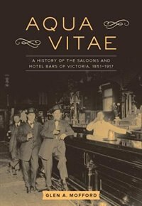 Aqua Vitae: A History of the Saloons and Hotel Bars of Victoria, 1851-1917 by Glen A. Mofford