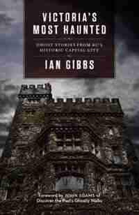 Victoria's Most Haunted: Ghost Stories from BC's Historic Capital City by Ian Gibbs