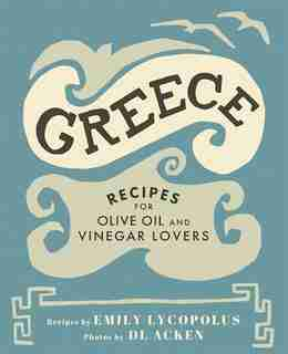 Greece: Recipes for Olive Oil and Vinegar Lovers by Emily Lycopolus
