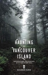The Haunting of Vancouver Island: Supernatural Encounters with the Other Side by Shanon Sinn